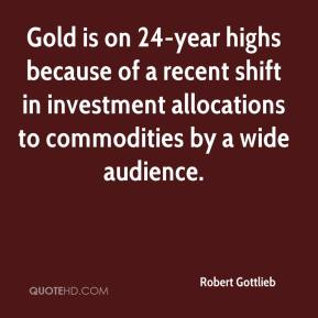 Robert Gottlieb  - Gold is on 24-year highs because of a recent shift in investment allocations to commodities by a wide audience.
