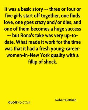 Robert Gottlieb  - It was a basic story -- three or four or five girls start off together, one finds love, one goes crazy and/or dies, and one of them becomes a huge success -- but Rona's take was very up-to-date. What made it work for the time was that it had a fresh young-career-women-in-New York quality with a fillip of shock.