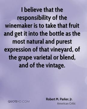 Robert M. Parker, Jr. - I believe that the responsibility of the winemaker is to take that fruit and get it into the bottle as the most natural and purest expression of that vineyard, of the grape varietal or blend, and of the vintage.