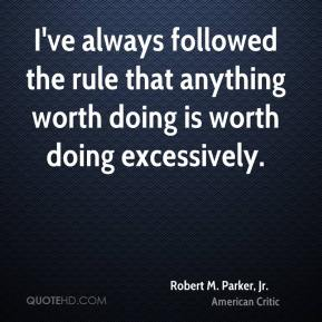 I've always followed the rule that anything worth doing is worth doing excessively.