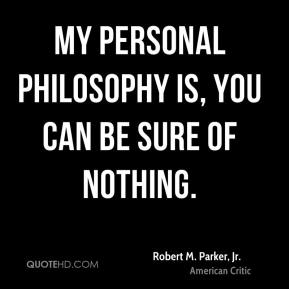 My personal philosophy is, you can be sure of nothing.
