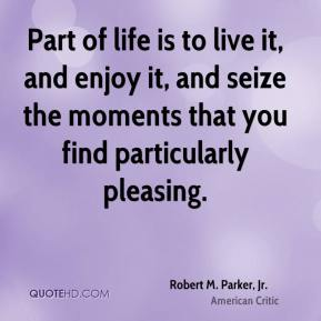 Robert M. Parker, Jr. - Part of life is to live it, and enjoy it, and seize the moments that you find particularly pleasing.