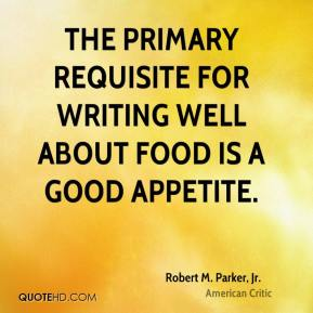 Robert M. Parker, Jr. - The primary requisite for writing well about food is a good appetite.