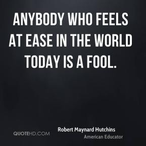 Anybody who feels at ease in the world today is a fool.