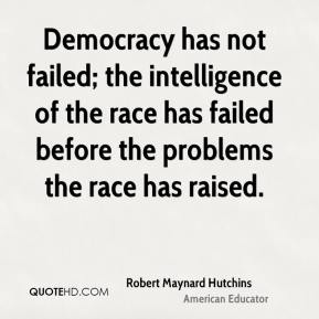 Democracy has not failed; the intelligence of the race has failed before the problems the race has raised.