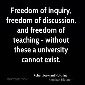 Freedom of inquiry, freedom of discussion, and freedom of teaching - without these a university cannot exist.