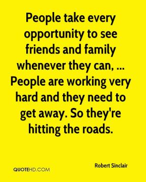 Robert Sinclair  - People take every opportunity to see friends and family whenever they can, ... People are working very hard and they need to get away. So they're hitting the roads.