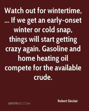 Robert Sinclair  - Watch out for wintertime, ... If we get an early-onset winter or cold snap, things will start getting crazy again. Gasoline and home heating oil compete for the available crude.
