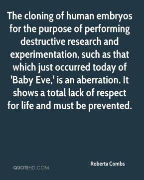 Roberta Combs  - The cloning of human embryos for the purpose of performing destructive research and experimentation, such as that which just occurred today of 'Baby Eve,' is an aberration. It shows a total lack of respect for life and must be prevented.