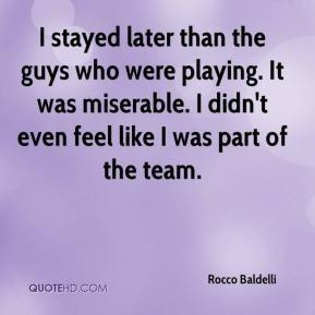 Rocco Baldelli  - I stayed later than the guys who were playing. It was miserable. I didn't even feel like I was part of the team.
