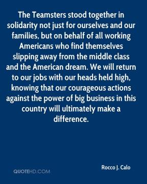 Rocco J. Calo  - The Teamsters stood together in solidarity not just for ourselves and our families, but on behalf of all working Americans who find themselves slipping away from the middle class and the American dream. We will return to our jobs with our heads held high, knowing that our courageous actions against the power of big business in this country will ultimately make a difference.