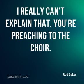 Rod Baker  - I really can't explain that. You're preaching to the choir.