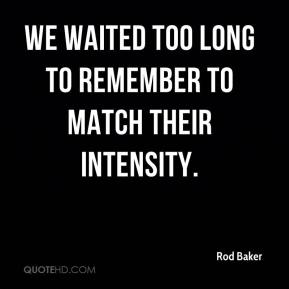 Rod Baker  - We waited too long to remember to match their intensity.