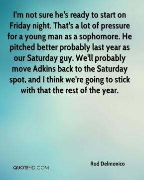 Rod Delmonico  - I'm not sure he's ready to start on Friday night. That's a lot of pressure for a young man as a sophomore. He pitched better probably last year as our Saturday guy. We'll probably move Adkins back to the Saturday spot, and I think we're going to stick with that the rest of the year.