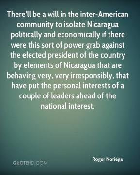 Roger Noriega  - There'll be a will in the inter-American community to isolate Nicaragua politically and economically if there were this sort of power grab against the elected president of the country by elements of Nicaragua that are behaving very, very irresponsibly, that have put the personal interests of a couple of leaders ahead of the national interest.