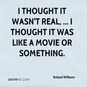 Roland Williams  - I thought it wasn't real, ... I thought it was like a movie or something.