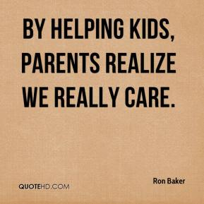 By helping kids, parents realize we really care.