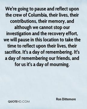 Ron Dittemore  - We're going to pause and reflect upon the crew of Columbia, their lives, their contributions, their memory, and although we cannot stop our investigation and the recovery effort, we will pause in this location to take the time to reflect upon their lives, their sacrifice. It's a day of remembering. It's a day of remembering our friends, and for us it's a day of mourning.