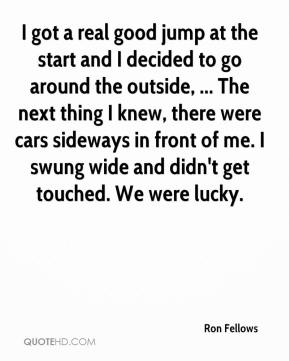 Ron Fellows  - I got a real good jump at the start and I decided to go around the outside, ... The next thing I knew, there were cars sideways in front of me. I swung wide and didn't get touched. We were lucky.