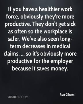 Ron Gibson  - If you have a healthier work force, obviously they're more productive. They don't get sick as often so the workplace is safer. We've also seen long-term decreases in medical claims. ... so it's obviously more productive for the employer because it saves money.
