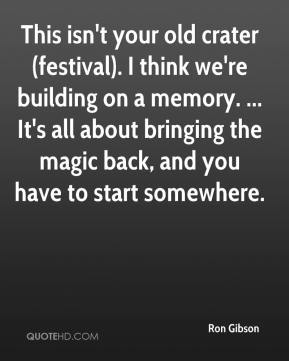 Ron Gibson  - This isn't your old crater (festival). I think we're building on a memory. ... It's all about bringing the magic back, and you have to start somewhere.