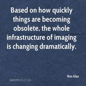 Ron Glaz  - Based on how quickly things are becoming obsolete, the whole infrastructure of imaging is changing dramatically.