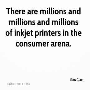 Ron Glaz  - There are millions and millions and millions of inkjet printers in the consumer arena.