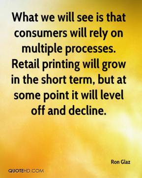 Ron Glaz  - What we will see is that consumers will rely on multiple processes. Retail printing will grow in the short term, but at some point it will level off and decline.