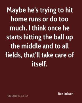 Ron Jackson  - Maybe he's trying to hit home runs or do too much. I think once he starts hitting the ball up the middle and to all fields, that'll take care of itself.