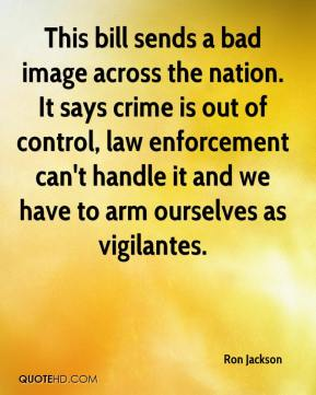 Ron Jackson  - This bill sends a bad image across the nation. It says crime is out of control, law enforcement can't handle it and we have to arm ourselves as vigilantes.