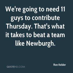 Ron Kelder  - We're going to need 11 guys to contribute Thursday. That's what it takes to beat a team like Newburgh.