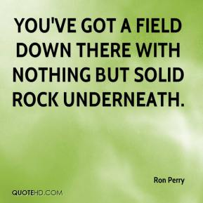 Ron Perry  - You've got a field down there with nothing but solid rock underneath.