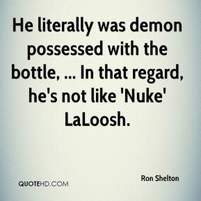 Ron Shelton  - He literally was demon possessed with the bottle, ... In that regard, he's not like 'Nuke' LaLoosh.