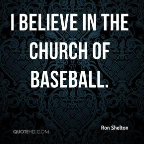 Ron Shelton  - I believe in the Church of Baseball.
