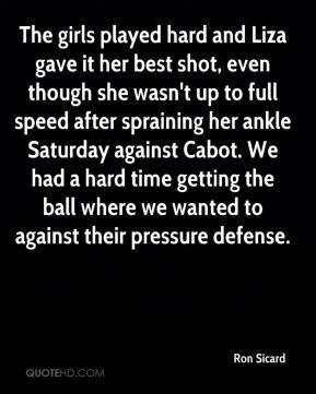 Ron Sicard  - The girls played hard and Liza gave it her best shot, even though she wasn't up to full speed after spraining her ankle Saturday against Cabot. We had a hard time getting the ball where we wanted to against their pressure defense.