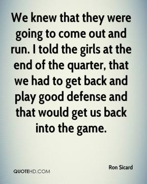 Ron Sicard  - We knew that they were going to come out and run. I told the girls at the end of the quarter, that we had to get back and play good defense and that would get us back into the game.