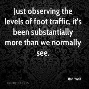 Ron Yoda  - Just observing the levels of foot traffic, it's been substantially more than we normally see.