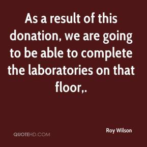 As a result of this donation, we are going to be able to complete the laboratories on that floor.