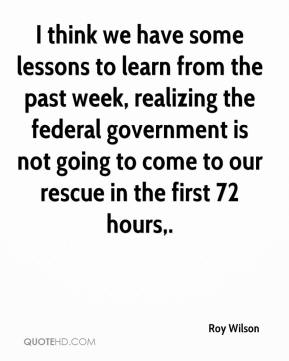 I think we have some lessons to learn from the past week, realizing the federal government is not going to come to our rescue in the first 72 hours.