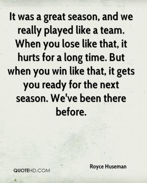 It was a great season, and we really played like a team. When you lose like that, it hurts for a long time. But when you win like that, it gets you ready for the next season. We've been there before.
