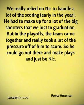 We really relied on Nic to handle a lot of the scoring (early in the year). He had to make up for a lot of the big shooters that we lost to graduation. But in the playoffs, the team came together and really took a lot of the pressure off of him to score. So he could go out there and make plays and just be Nic.