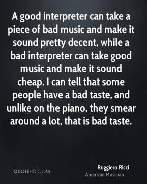 Ruggiero Ricci - A good interpreter can take a piece of bad music and make it sound pretty decent, while a bad interpreter can take good music and make it sound cheap. I can tell that some people have a bad taste, and unlike on the piano, they smear around a lot, that is bad taste.