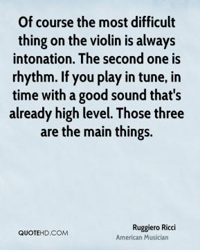 Ruggiero Ricci - Of course the most difficult thing on the violin is always intonation. The second one is rhythm. If you play in tune, in time with a good sound that's already high level. Those three are the main things.