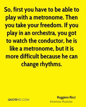 Ruggiero Ricci - So, first you have to be able to play with a metronome. Then you take your freedom. If you play in an orchestra, you got to watch the conductor, he is like a metronome, but it is more difficult because he can change rhythms.