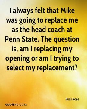 I always felt that Mike was going to replace me as the head coach at Penn State. The question is, am I replacing my opening or am I trying to select my replacement?