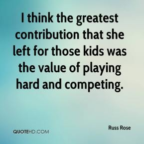 Russ Rose  - I think the greatest contribution that she left for those kids was the value of playing hard and competing.