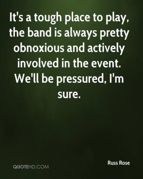 Russ Rose  - It's a tough place to play, the band is always pretty obnoxious and actively involved in the event. We'll be pressured, I'm sure.