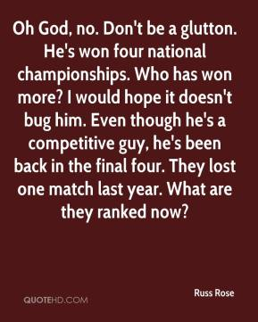 Russ Rose  - Oh God, no. Don't be a glutton. He's won four national championships. Who has won more? I would hope it doesn't bug him. Even though he's a competitive guy, he's been back in the final four. They lost one match last year. What are they ranked now?