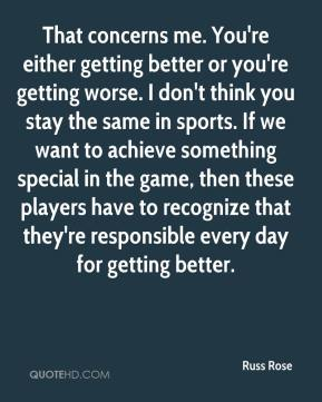 Russ Rose  - That concerns me. You're either getting better or you're getting worse. I don't think you stay the same in sports. If we want to achieve something special in the game, then these players have to recognize that they're responsible every day for getting better.