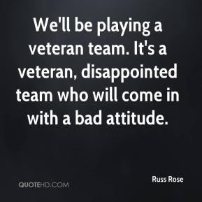 Russ Rose  - We'll be playing a veteran team. It's a veteran, disappointed team who will come in with a bad attitude.